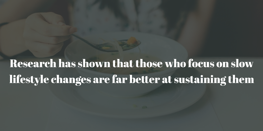 Research has shown that those who focus on slow lifestyle changes are far better at sustaining them