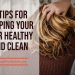 7 Tips for Keeping Your Hair Healthy and Clean