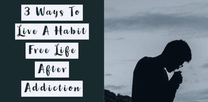 Live A Habit Free Life After Addiction