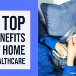 9 Top Benefits Of Home Healthcare
