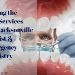Getting the Best Services of A Jacksonville Dentist & Emergency Dentistry