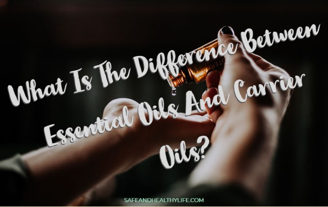 Difference Between Essential Oils And Carrier Oils