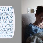 What Dangers Signs to Look Out for During Addiction Recovery