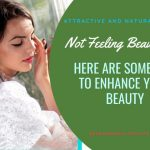 Not Feeling Beautiful? Here Are Some Tips To Enhance Your Beauty