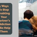 4 Ways To Stop Enabling Your Partner's Addiction & So Help Them