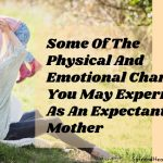 Some Of The Physical And Emotional Changes You May Experience As An Expectant Mother
