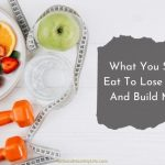 What You Should Eat To Lose Weight And Build Muscle