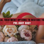 Ideal Treatment Options to Restore Your Pre-Baby Body