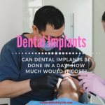 Can Dental Implants Be Done In A Day? How Much Would It Cost?