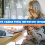 How to Balance Working from Home with a Newborn