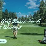 Why Golf Makes For A Great Workout