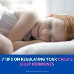 7 Tips on Regulating Your Child's Sleep Hormones