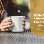 White Tea A Premium Tea Rising Star